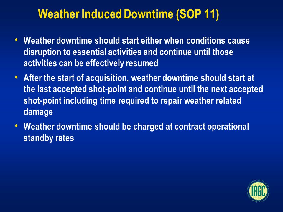 Weather Induced Downtime (SOP 11) Weather downtime should start either when conditions cause disruption to essential activities and continue until those activities can be effectively resumed After the start of acquisition, weather downtime should start at the last accepted shot-point and continue until the next accepted shot-point including time required to repair weather related damage Weather downtime should be charged at contract operational standby rates