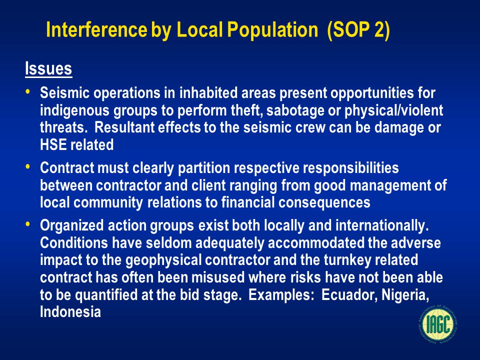 Interference by Local Population (SOP 2) Issues Seismic operations in inhabited areas present opportunities for indigenous groups to perform theft, sabotage or physical/violent threats.