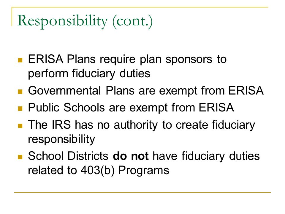 Responsibility (cont.) ERISA Plans require plan sponsors to perform fiduciary duties Governmental Plans are exempt from ERISA Public Schools are exemp