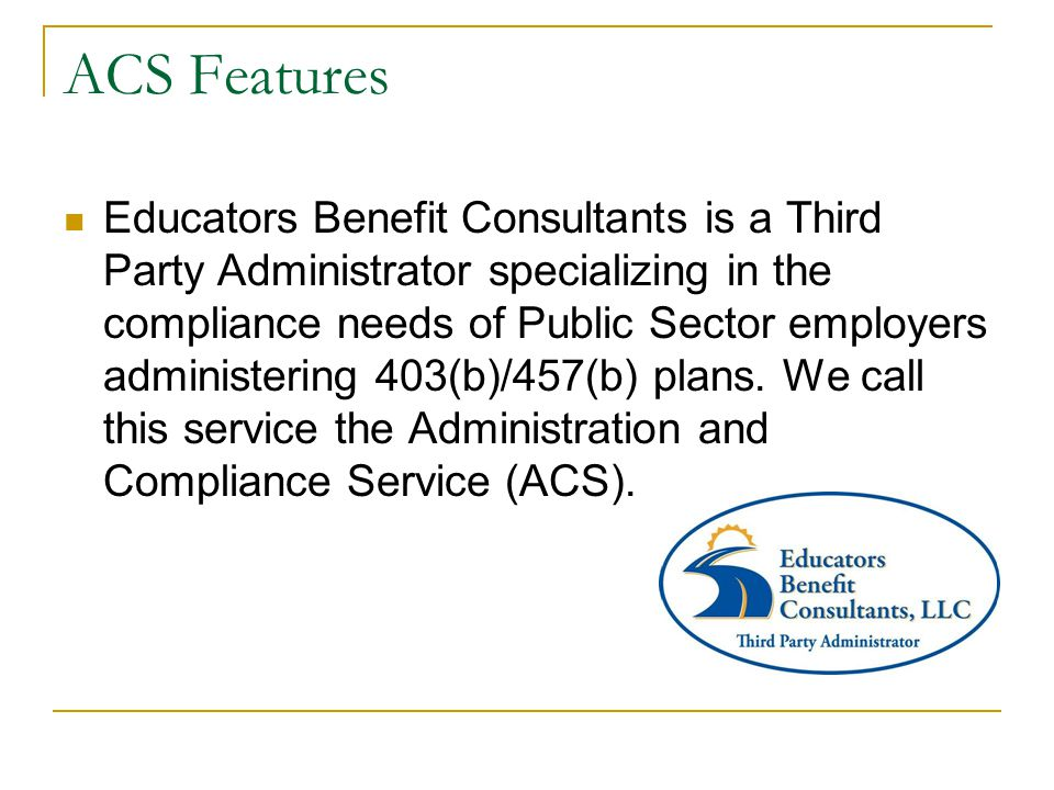 Simplified Plan Administration Data goes from District payroll system into ACS database Contribution reports are produced automatically Reports are reviewed and reconciled on secure website Reports are submitted electronically to each vendor Single payment remitted electronically from District to ACS
