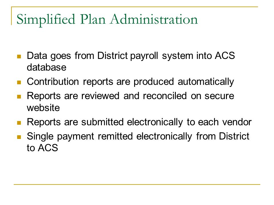 Simplified Plan Administration Data goes from District payroll system into ACS database Contribution reports are produced automatically Reports are re