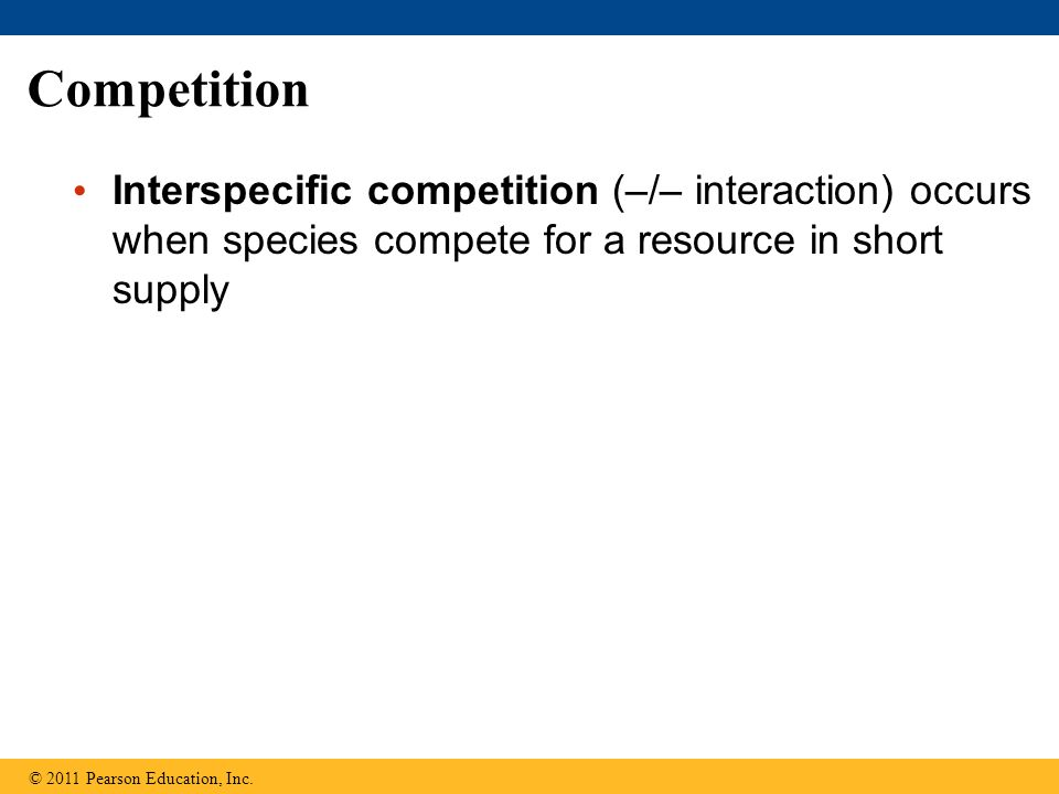 Competition Interspecific competition (–/– interaction) occurs when species compete for a resource in short supply © 2011 Pearson Education, Inc.