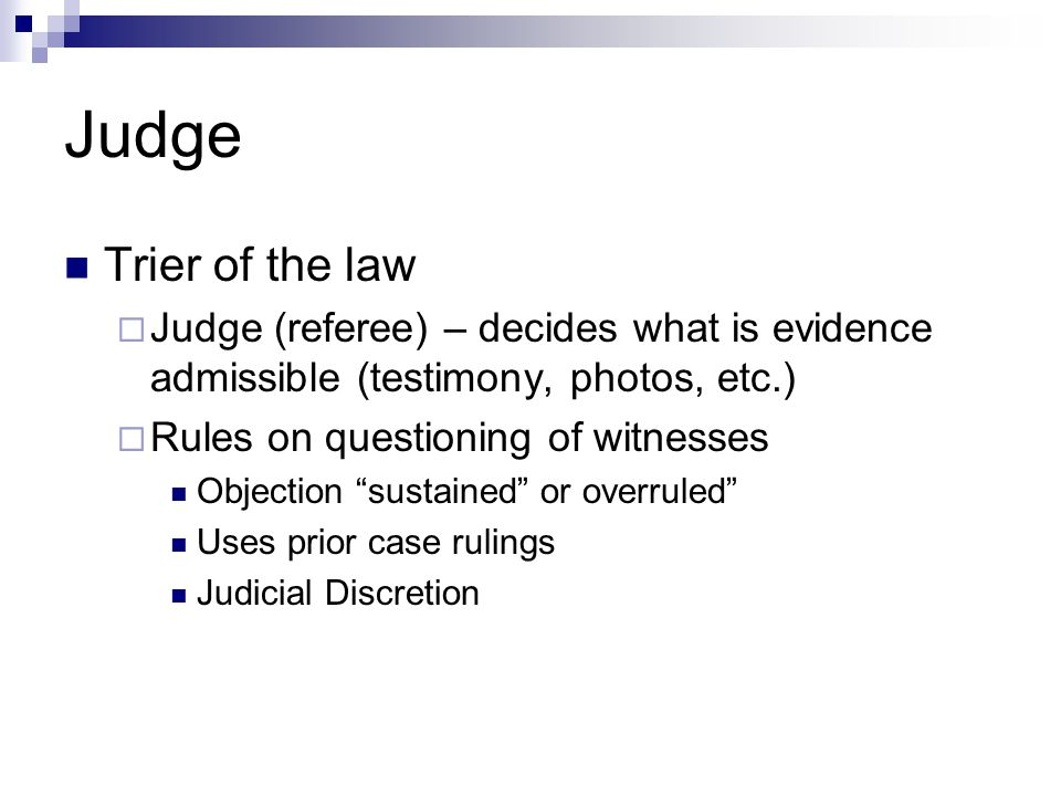 Judge Trier of the law  Judge (referee) – decides what is evidence admissible (testimony, photos, etc.)  Rules on questioning of witnesses Objection