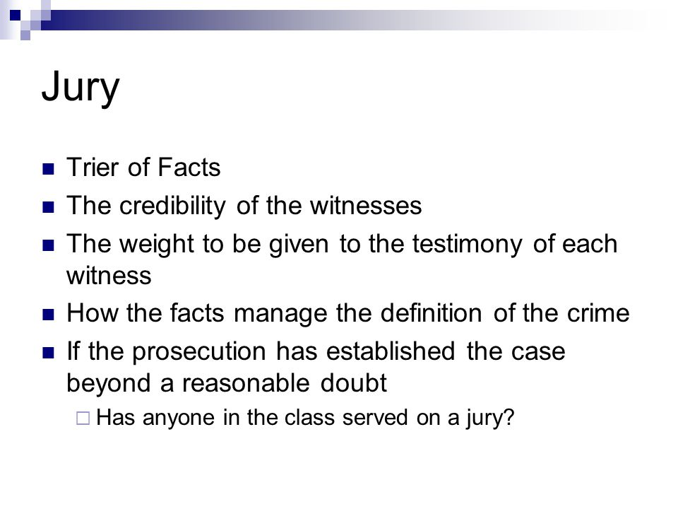 Jury Trier of Facts The credibility of the witnesses The weight to be given to the testimony of each witness How the facts manage the definition of th