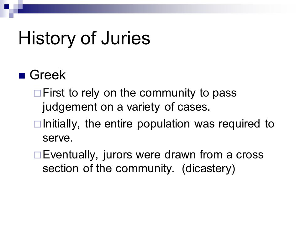 History of Juries Greek  First to rely on the community to pass judgement on a variety of cases.  Initially, the entire population was required to s