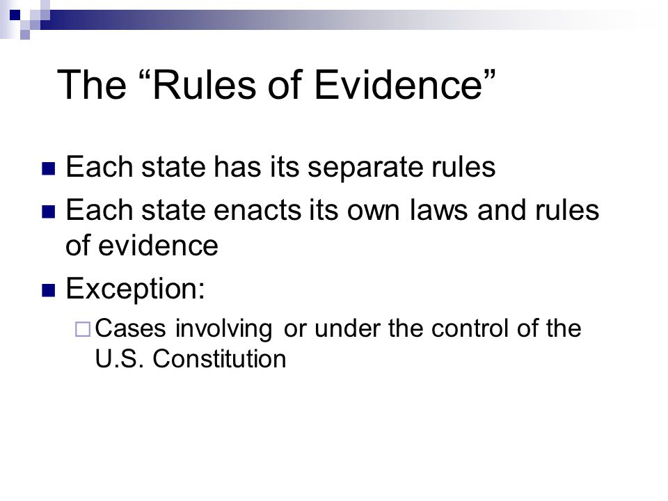 """The """"Rules of Evidence"""" Each state has its separate rules Each state enacts its own laws and rules of evidence Exception:  Cases involving or under t"""