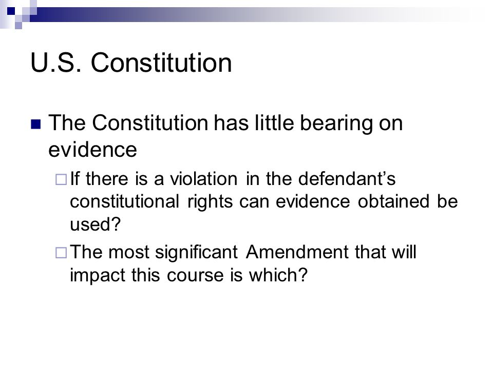 U.S. Constitution The Constitution has little bearing on evidence  If there is a violation in the defendant's constitutional rights can evidence obta
