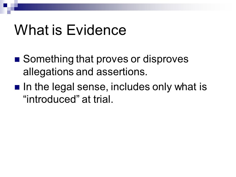 """What is Evidence Something that proves or disproves allegations and assertions. In the legal sense, includes only what is """"introduced"""" at trial."""