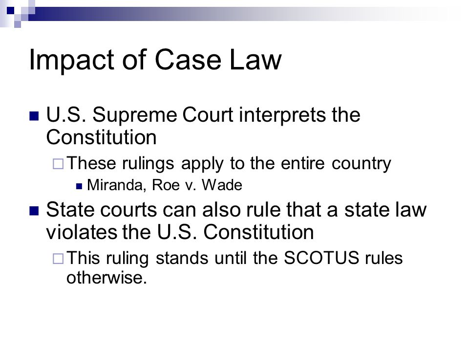 Impact of Case Law U.S. Supreme Court interprets the Constitution  These rulings apply to the entire country Miranda, Roe v. Wade State courts can al