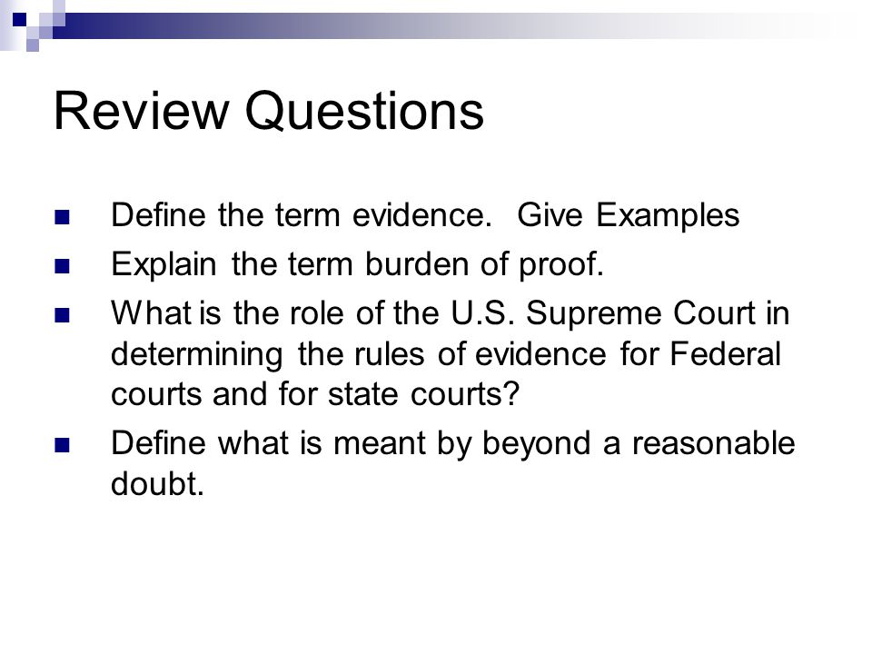 Review Questions Define the term evidence. Give Examples Explain the term burden of proof. What is the role of the U.S. Supreme Court in determining t
