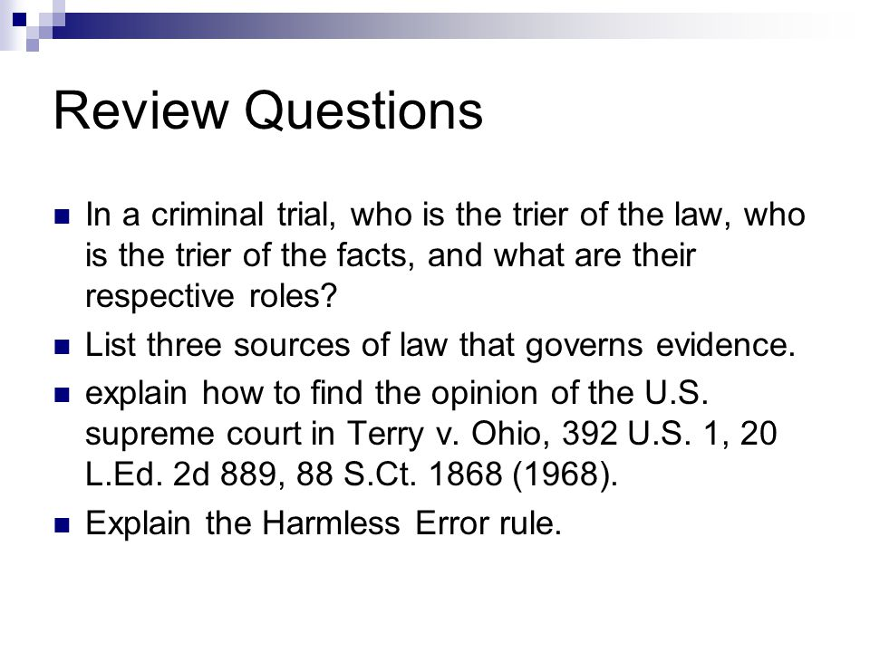 Review Questions In a criminal trial, who is the trier of the law, who is the trier of the facts, and what are their respective roles? List three sour