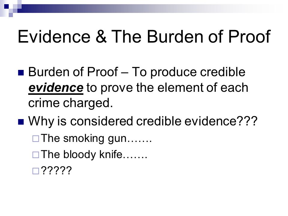 Evidence & The Burden of Proof Burden of Proof – To produce credible evidence to prove the element of each crime charged. Why is considered credible e