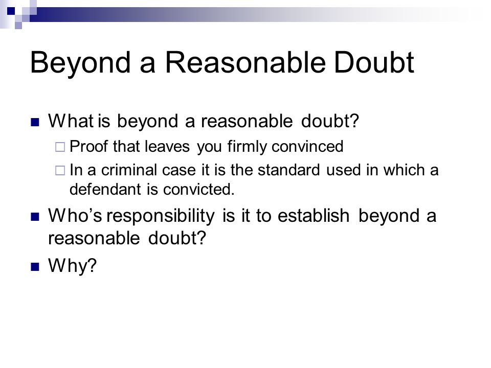Beyond a Reasonable Doubt What is beyond a reasonable doubt?  Proof that leaves you firmly convinced  In a criminal case it is the standard used in