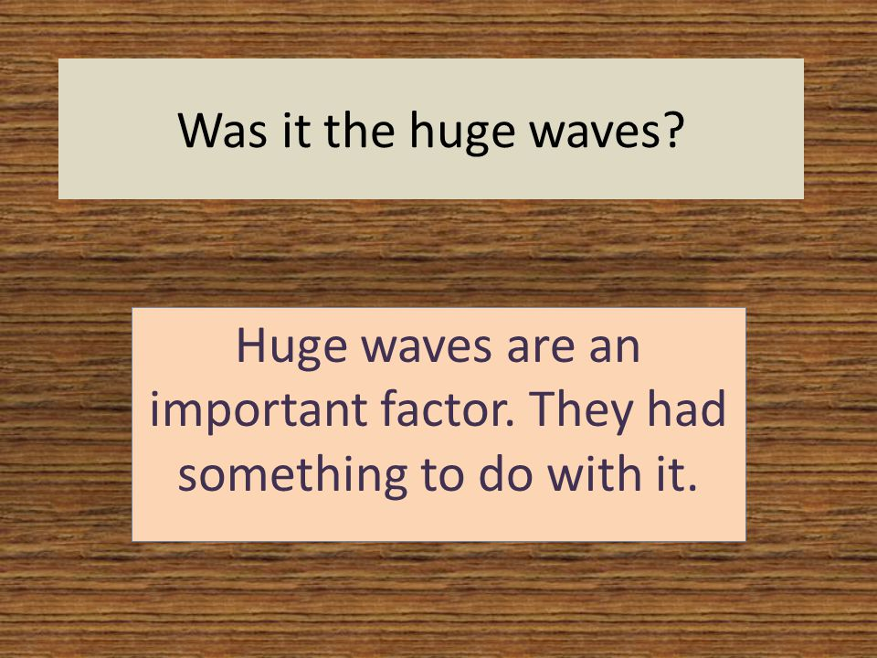 Was it the huge waves Huge waves are an important factor. They had something to do with it.