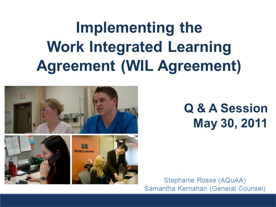 Implementing the Work Integrated Learning Agreement (WIL Agreement) Q & A Session May 30, 2011 Stephanie Rosse (AQuAA) Samantha Kernahan (General Counsel)