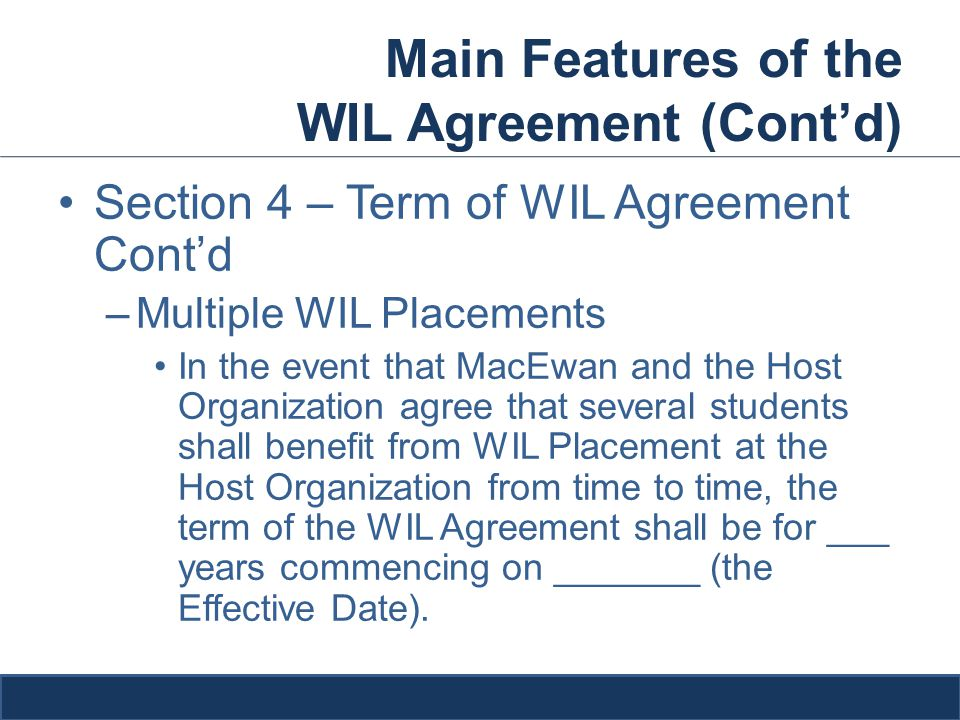 Main Features of the WIL Agreement (Cont'd) Section 4 – Term of WIL Agreement Cont'd –Multiple WIL Placements In the event that MacEwan and the Host Organization agree that several students shall benefit from WIL Placement at the Host Organization from time to time, the term of the WIL Agreement shall be for ___ years commencing on _______ (the Effective Date).