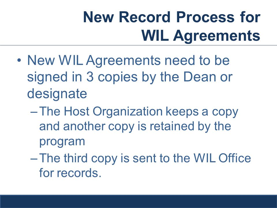 New WIL Agreements need to be signed in 3 copies by the Dean or designate –The Host Organization keeps a copy and another copy is retained by the program –The third copy is sent to the WIL Office for records.