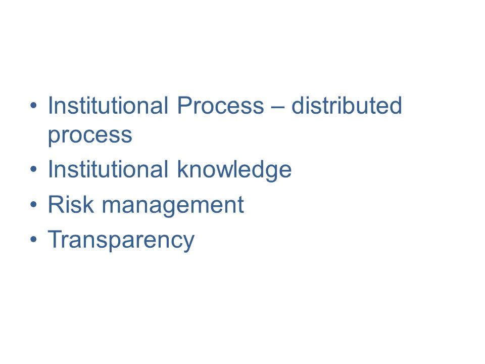 Institutional Process – distributed process Institutional knowledge Risk management Transparency