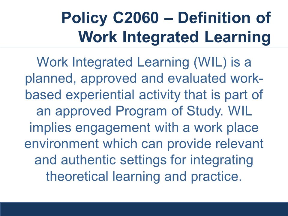 Policy C2060 – Definition of Work Integrated Learning Work Integrated Learning (WIL) is a planned, approved and evaluated work- based experiential activity that is part of an approved Program of Study.