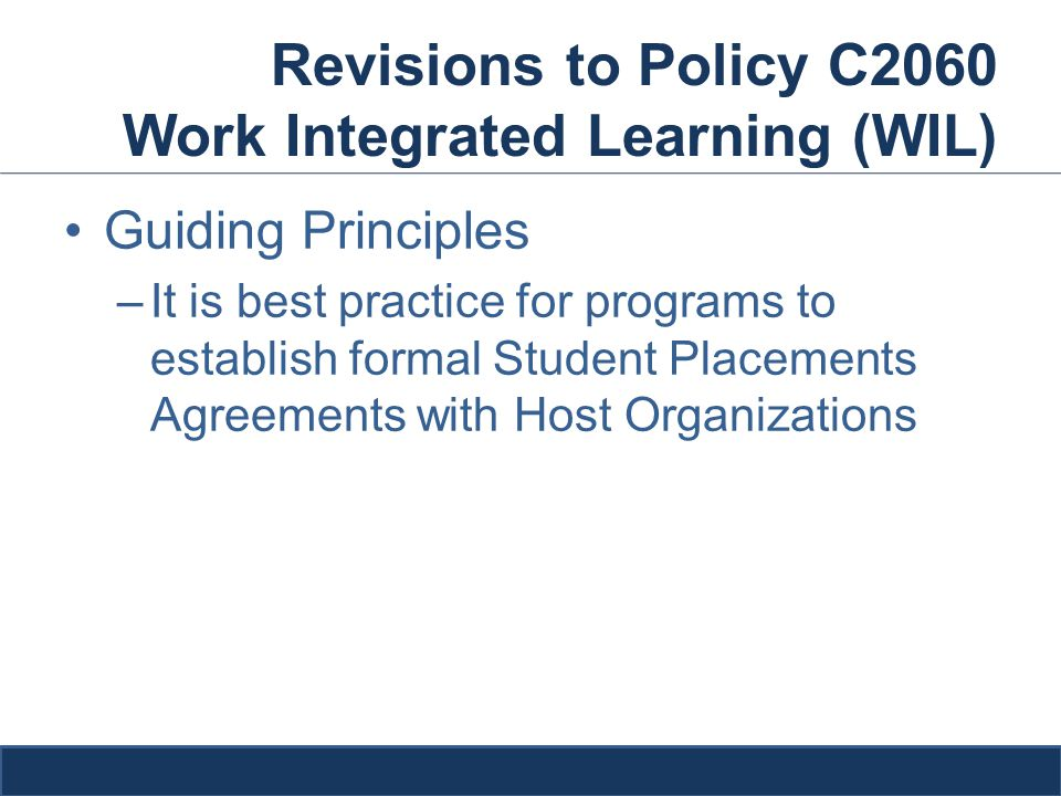 Revisions to Policy C2060 Work Integrated Learning (WIL) Guiding Principles –It is best practice for programs to establish formal Student Placements Agreements with Host Organizations