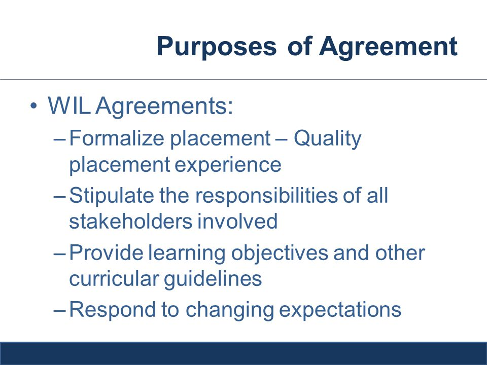 Purposes of Agreement WIL Agreements: –Formalize placement – Quality placement experience –Stipulate the responsibilities of all stakeholders involved –Provide learning objectives and other curricular guidelines –Respond to changing expectations