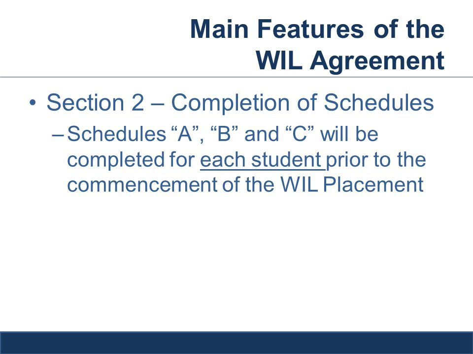 Main Features of the WIL Agreement Section 2 – Completion of Schedules –Schedules A , B and C will be completed for each student prior to the commencement of the WIL Placement