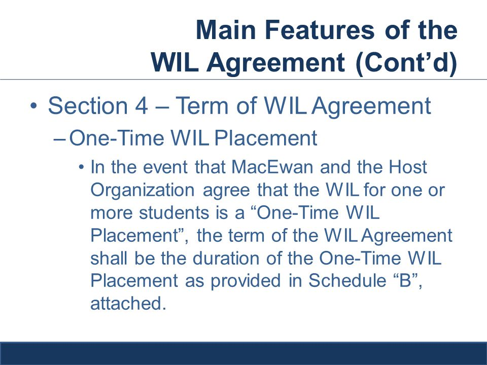 Main Features of the WIL Agreement (Cont'd) Section 4 – Term of WIL Agreement –One-Time WIL Placement In the event that MacEwan and the Host Organization agree that the WIL for one or more students is a One-Time WIL Placement , the term of the WIL Agreement shall be the duration of the One-Time WIL Placement as provided in Schedule B , attached.
