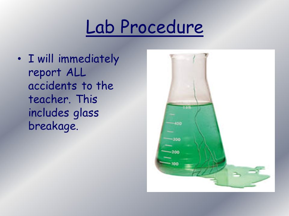 Lab Procedure I will immediately report ALL accidents to the teacher. This includes glass breakage.