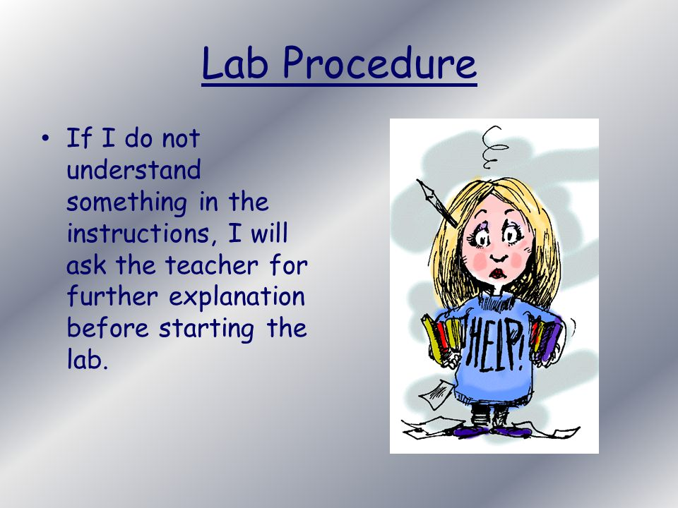 Lab Procedure If I do not understand something in the instructions, I will ask the teacher for further explanation before starting the lab.