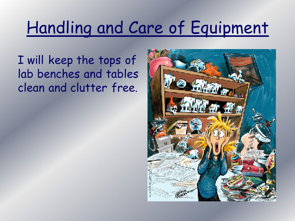 Handling and Care of Equipment I will keep the tops of lab benches and tables clean and clutter free.