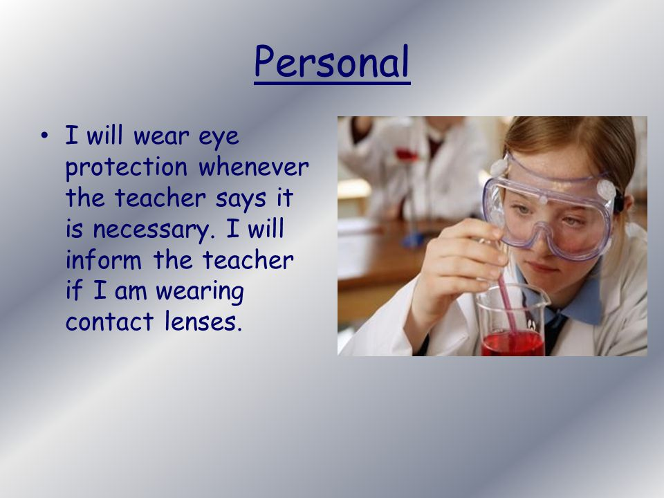 Personal I will wear eye protection whenever the teacher says it is necessary.