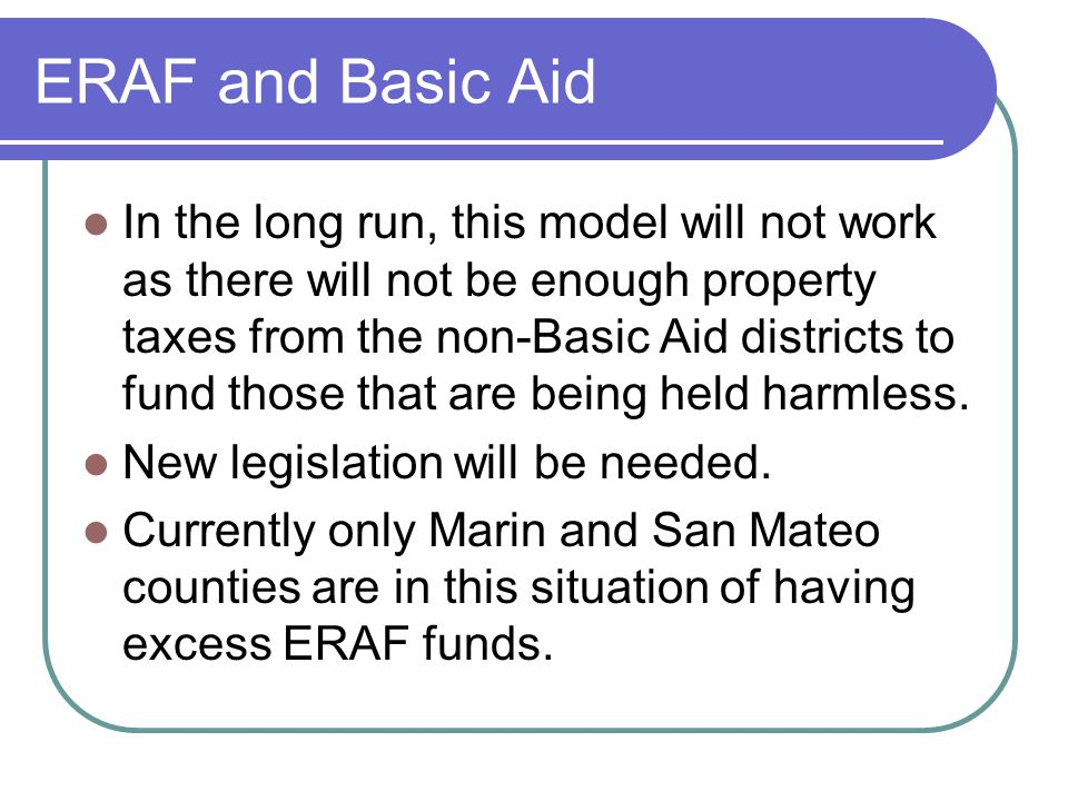 ERAF and Basic Aid In the long run, this model will not work as there will not be enough property taxes from the non-Basic Aid districts to fund those that are being held harmless.