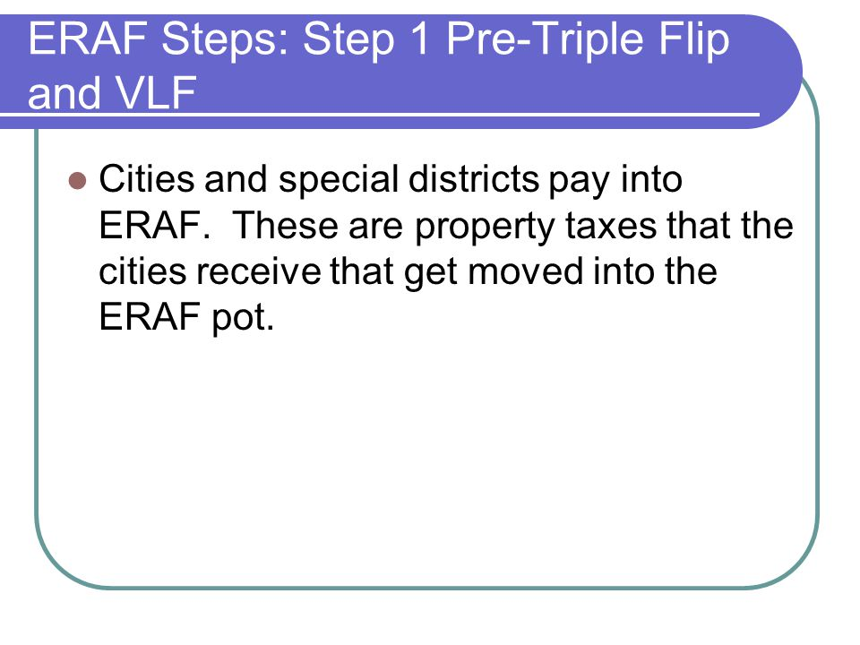 ERAF Steps: Step 1 Pre-Triple Flip and VLF Cities and special districts pay into ERAF.