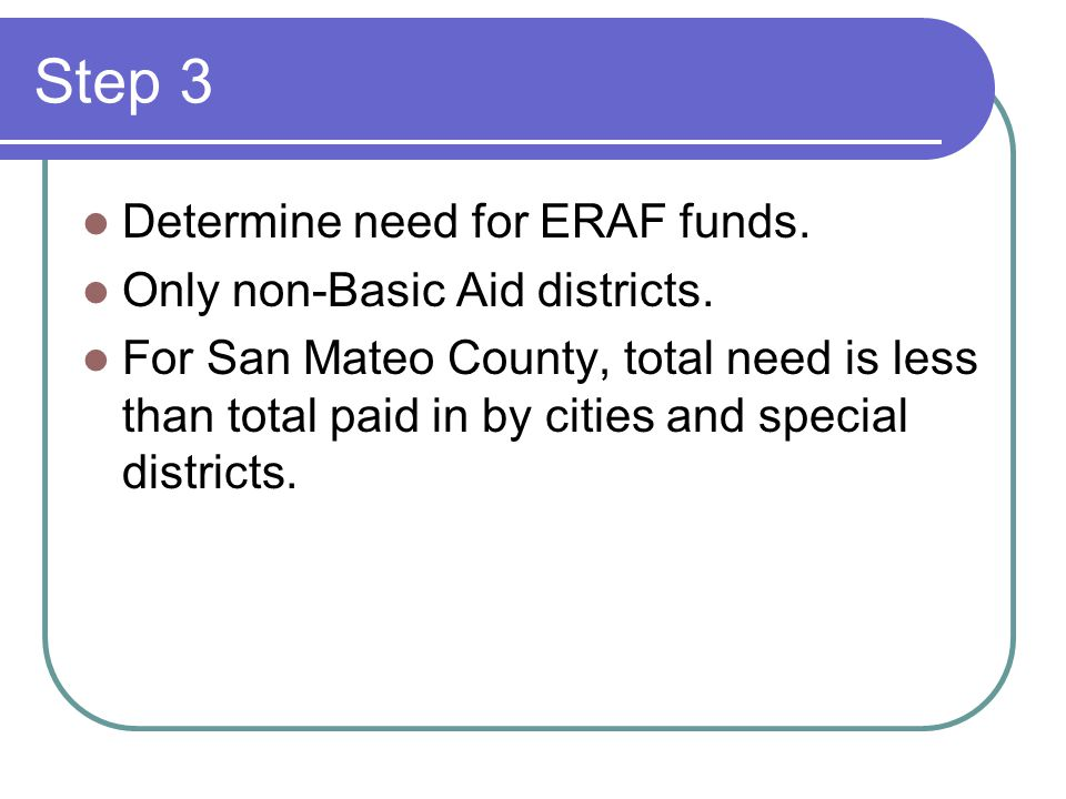 Step 3 Determine need for ERAF funds. Only non-Basic Aid districts. For San Mateo County, total need is less than total paid in by cities and special