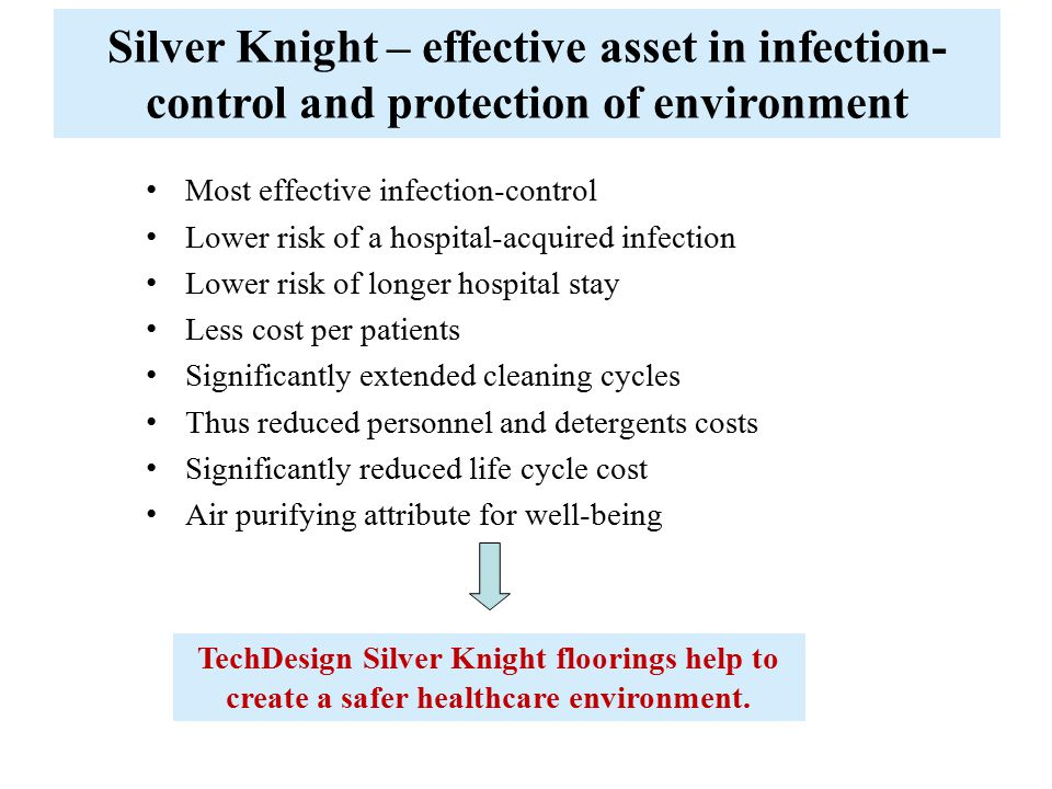 Silver Knight – effective asset in infection-control and protection of environment Most effective infection-control Lower risk of a hospital-acquired infection Lower risk of longer hospital stay Less cost per patients Significantly extended cleaning cycles Thus reduced personnel and detergents costs Significantly reduced life cycle cost Air purifying attribute for well-being TechDesign Silver Knight floorings help to create a safer healthcare environment.