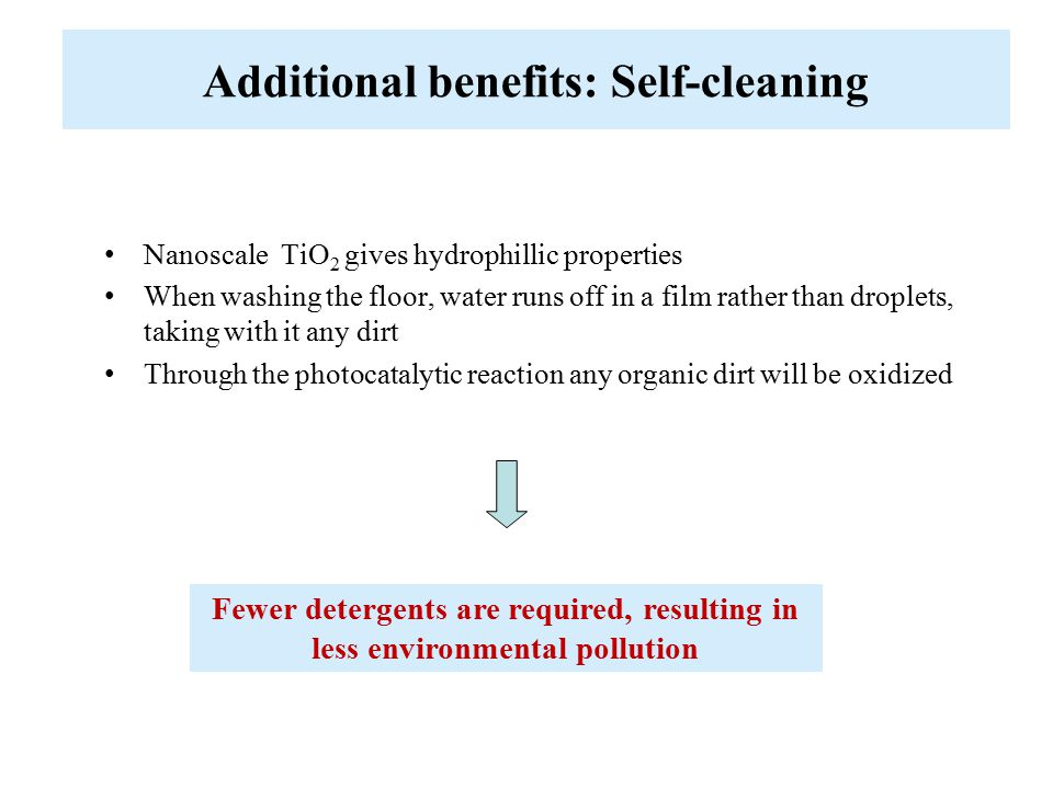 Nanoscale TiO 2 gives hydrophillic properties When washing the floor, water runs off in a film rather than droplets, taking with it any dirt Through the photocatalytic reaction any organic dirt will be oxidized Additional benefits: Self-cleaning Fewer detergents are required, resulting in less environmental pollution