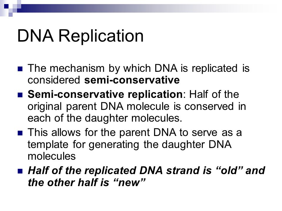 DNA Replication The mechanism by which DNA is replicated is considered semi-conservative Semi-conservative replication: Half of the original parent DN