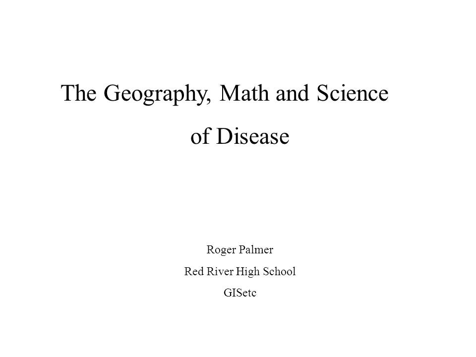The Geography, Math and Science of Disease Roger Palmer Red River High School GISetc