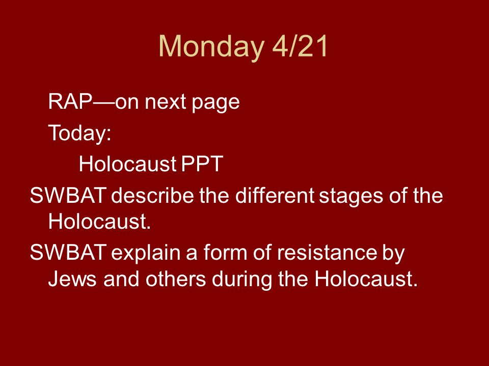 Monday 4/21 RAP—on next page Today: Holocaust PPT SWBAT describe the different stages of the Holocaust. SWBAT explain a form of resistance by Jews and