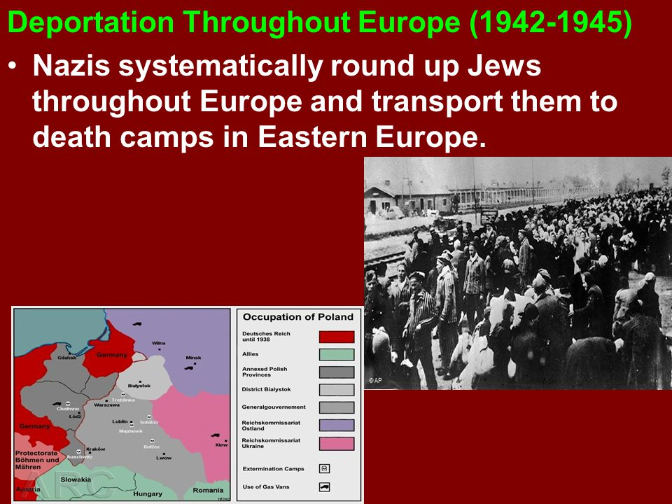Deportation Throughout Europe (1942-1945) Nazis systematically round up Jews throughout Europe and transport them to death camps in Eastern Europe.