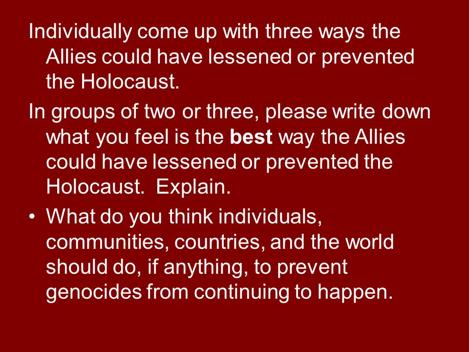 Individually come up with three ways the Allies could have lessened or prevented the Holocaust. In groups of two or three, please write down what you