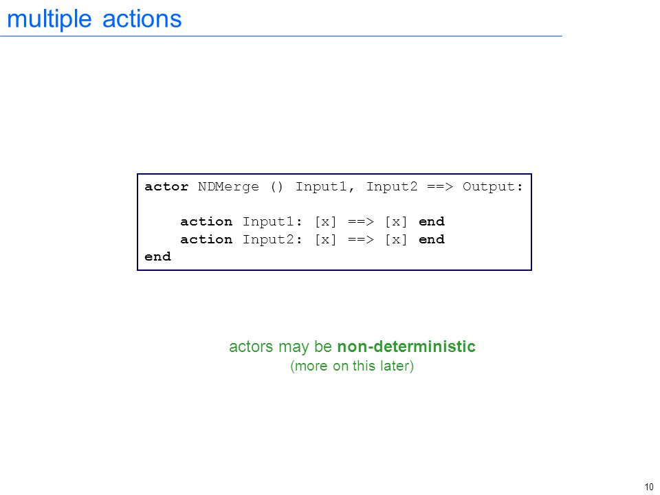 10 multiple actions actor NDMerge () Input1, Input2 ==> Output: action Input1: [x] ==> [x] end action Input2: [x] ==> [x] end end actors may be non-de