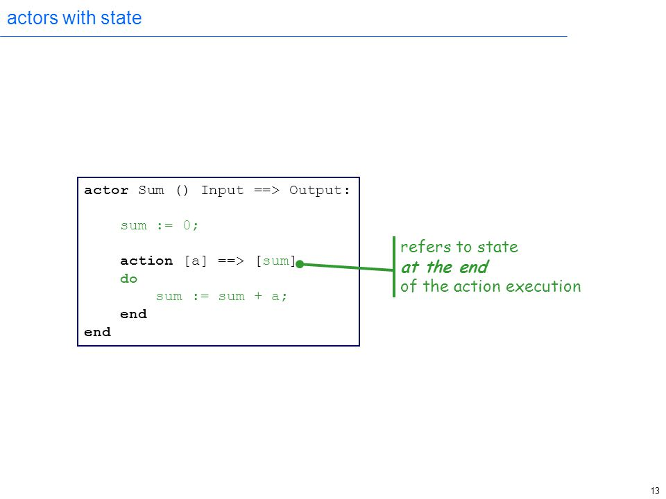 13 actors with state actor Sum () Input ==> Output: sum := 0; action [a] ==> [sum] do sum := sum + a; end refers to state at the end of the action exe
