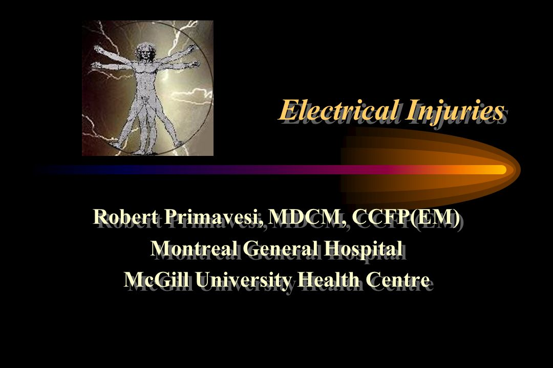 Electrical Injuries Robert Primavesi, MDCM, CCFP(EM) Montreal General Hospital McGill University Health Centre Robert Primavesi, MDCM, CCFP(EM) Montreal General Hospital McGill University Health Centre