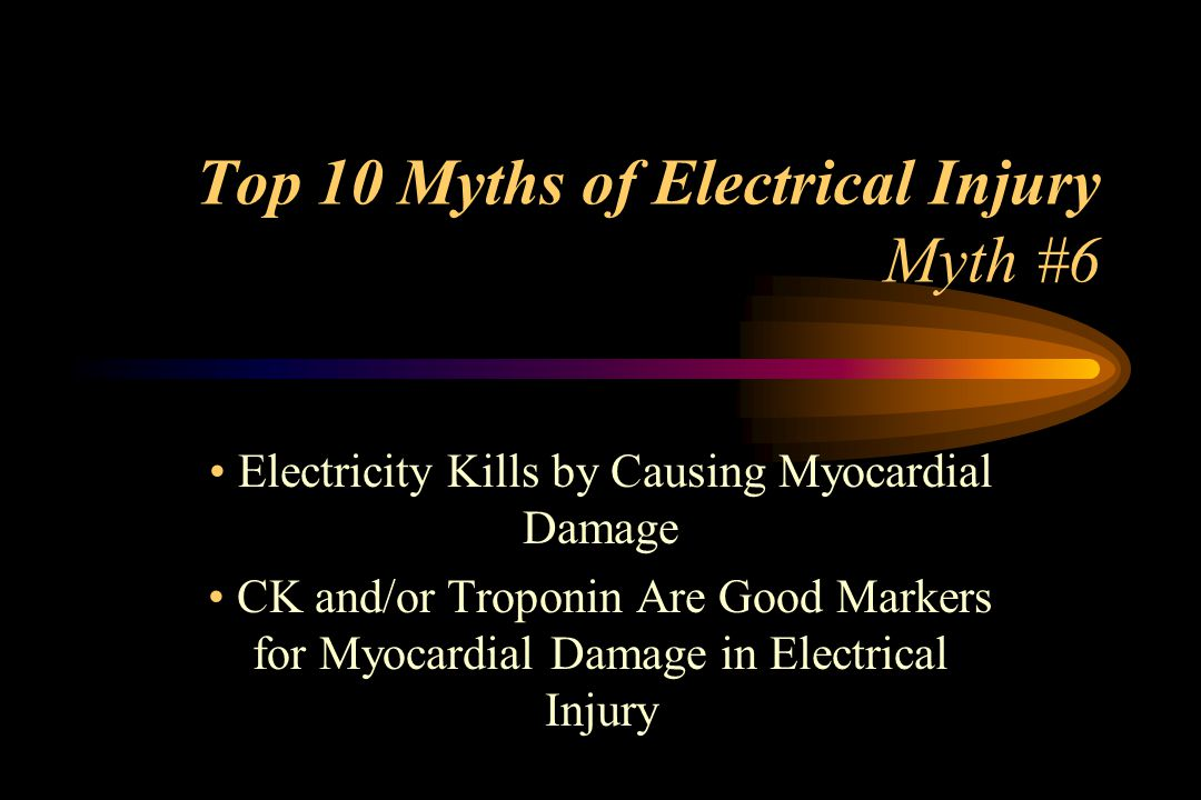 Top 10 Myths of Electrical Injury Myth #6 Electricity Kills by Causing Myocardial Damage CK and/or Troponin Are Good Markers for Myocardial Damage in Electrical Injury