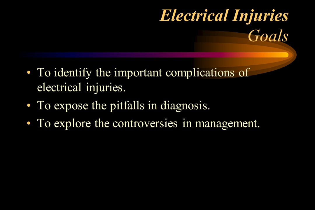 Electrical Injuries Goals To identify the important complications of electrical injuries.