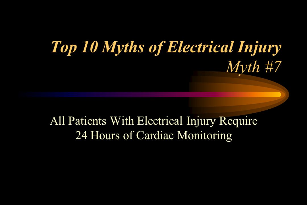 Top 10 Myths of Electrical Injury Myth #7 All Patients With Electrical Injury Require 24 Hours of Cardiac Monitoring
