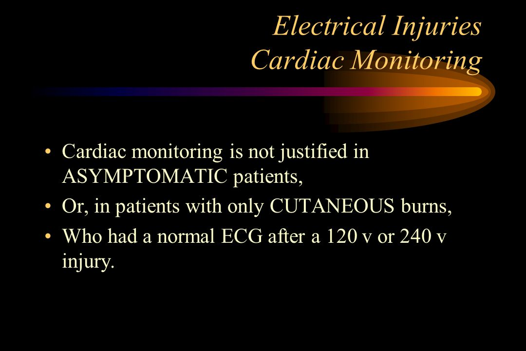 Electrical Injuries Cardiac Monitoring Cardiac monitoring is not justified in ASYMPTOMATIC patients, Or, in patients with only CUTANEOUS burns, Who had a normal ECG after a 120 v or 240 v injury.