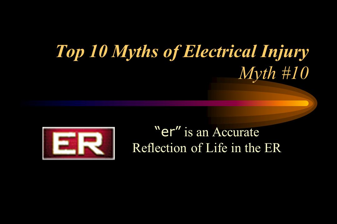 Top 10 Myths of Electrical Injury Myth #10 er is an Accurate Reflection of Life in the ER