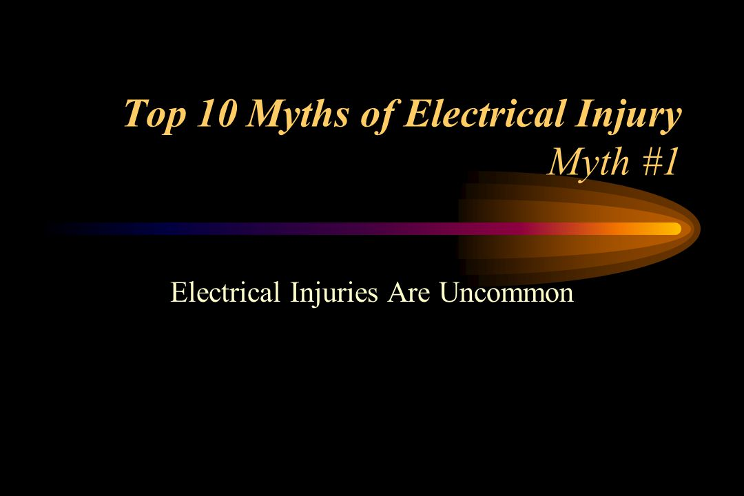 Top 10 Myths of Electrical Injury Myth #1 Electrical Injuries Are Uncommon